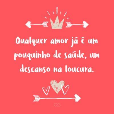 Frase de Amor - Qualquer amor já é um pouquinho de saúde, um descanso na loucura.