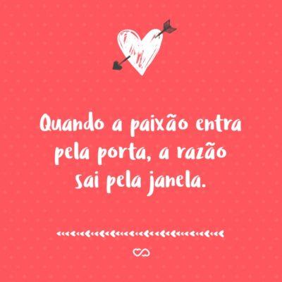 Frase de Amor - Quando a paixão entra pela porta, a razão sai pela janela.