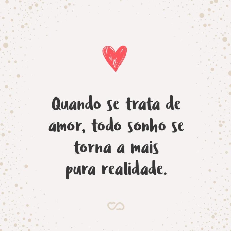 Frase de Amor - Quando se trata de amor, todo sonho se torna a mais pura realidade.