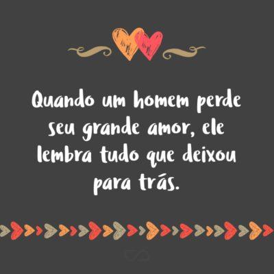Frase de Amor - Quando um homem perde seu grande amor, ele lembra tudo que deixou para trás.