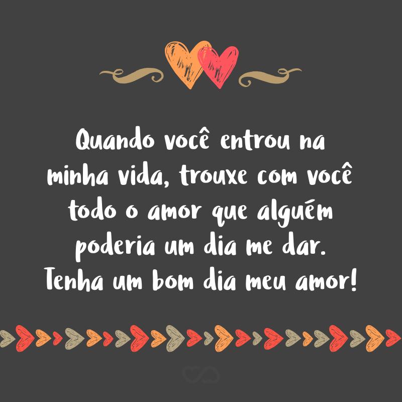 Frase de Amor - Quando você entrou na minha vida, trouxe com você todo o amor que alguém poderia um dia me dar. Tenha um bom dia meu amor!