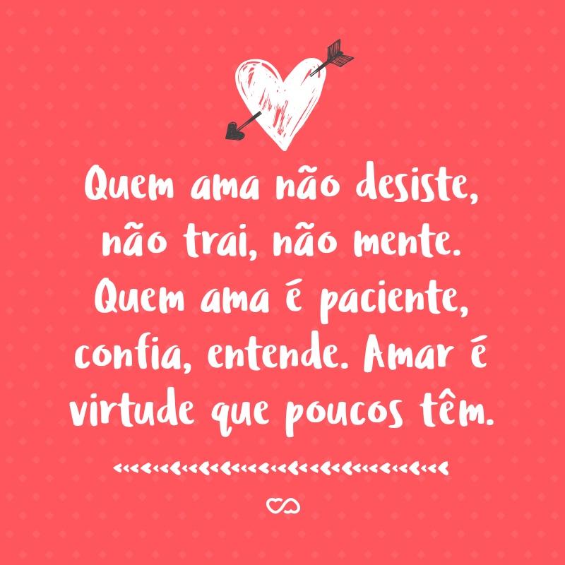 Frase de Amor - Quem ama não desiste, não trai, não mente. Quem ama é paciente, confia, entende. Amar é virtude que poucos têm.