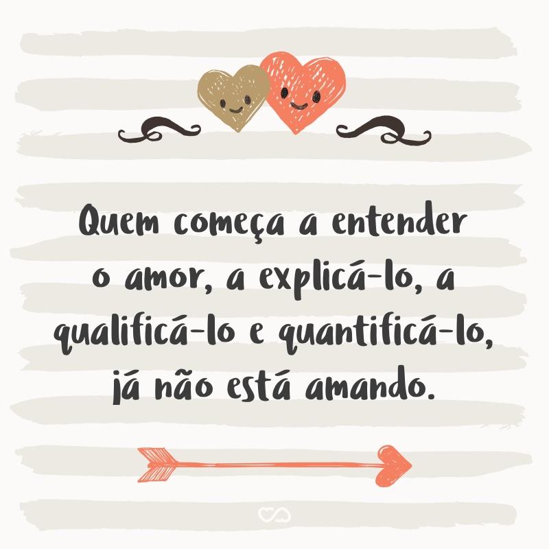 Frase de Amor - Quem começa a entender o amor, a explicá-lo, a qualificá-lo e quantificá-lo, já não está amando.