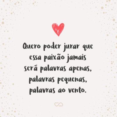 Frase de Amor - Quero poder jurar que essa paixão jamais será palavras apenas, palavras pequenas, palavras ao vento.