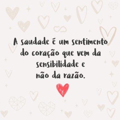 Frase de Amor - A saudade é um sentimento do coração que vem da sensibilidade e não da razão.