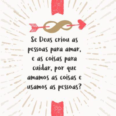 Frase de Amor - Se Deus criou as pessoas para amar, e as coisas para cuidar, por que amamos as coisas e usamos as pessoas?
