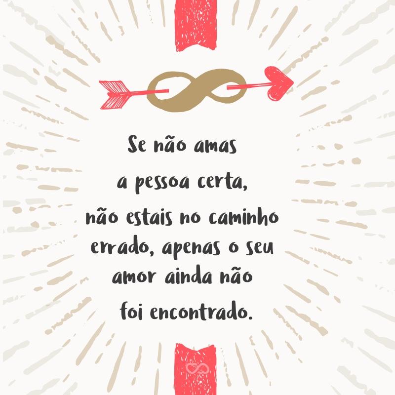 Frase de Amor - Se não amas a pessoa certa, não estais no caminho errado, apenas o seu amor ainda não foi encontrado.