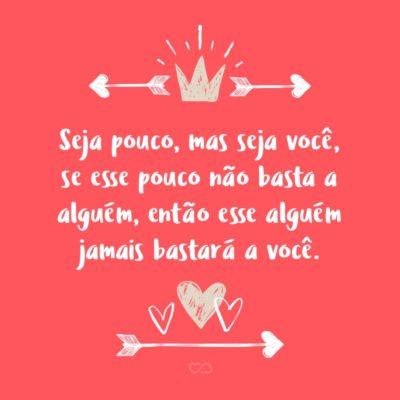 Frase de Amor - Seja pouco, mas seja você, se esse pouco não basta a alguém, então esse alguém jamais bastará a você.