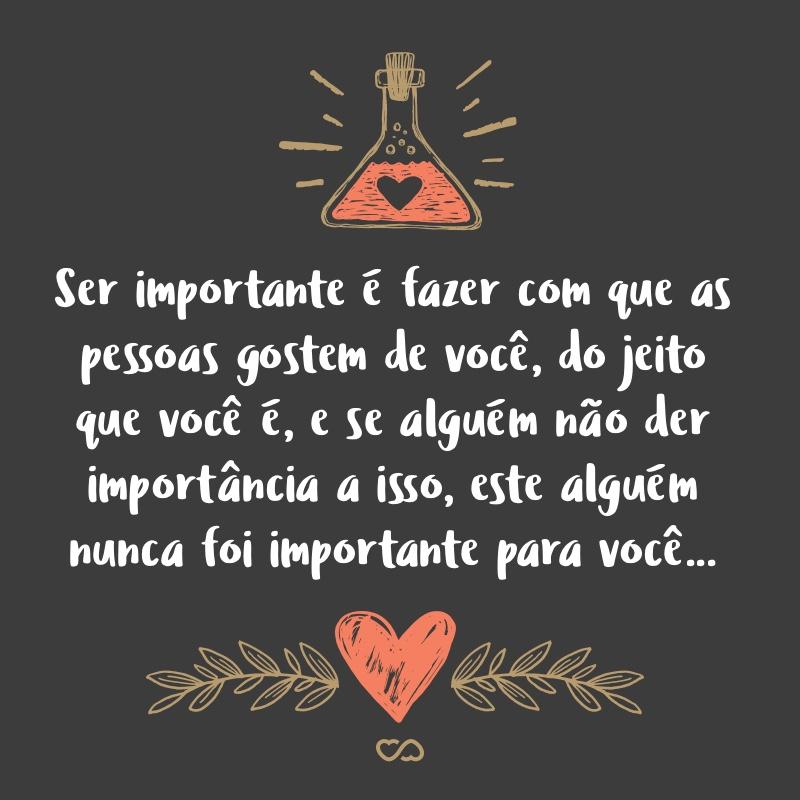 Frase de Amor - Ser importante é fazer com que as pessoas gostem de você, assim do jeito que você é, e se alguém não der importância a isso, este alguém nunca foi importante para você…