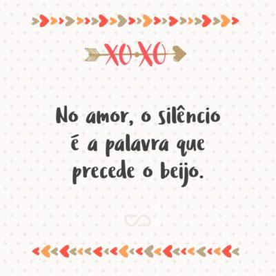 Frase de Amor - No amor, o silêncio é a palavra que precede o beijo.