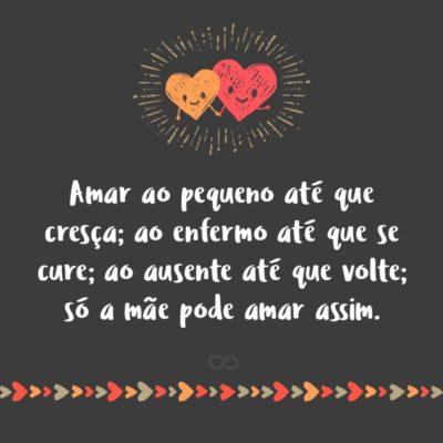 Frase de Amor - Amar ao pequeno até que cresça; ao enfermo até que se cure; ao ausente até que volte; só a mãe pode amar assim.