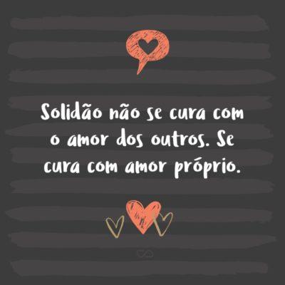 Frase de Amor - Solidão não se cura com o amor dos outros. Se cura com amor próprio.