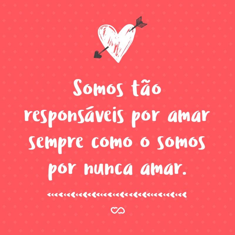 Frase de Amor - Somos tão responsáveis por amar sempre como o somos por nunca amar.