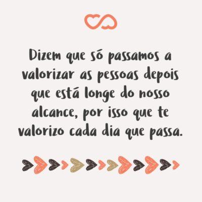 Frase de Amor - Dizem que só passamos a valorizar as pessoas depois que está longe do nosso alcance, por isso que te valorizo cada dia que passa.