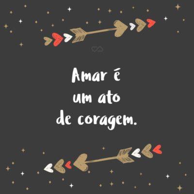 Frase de Amor - Amar é um ato de coragem.