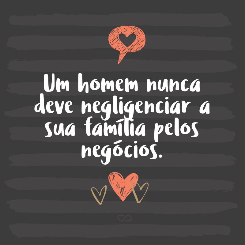 Frase de Amor - Um homem nunca deve negligenciar a sua família pelos negócios.
