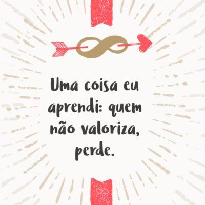 Frase de Amor - Uma coisa eu aprendi: quem não valoriza, perde.