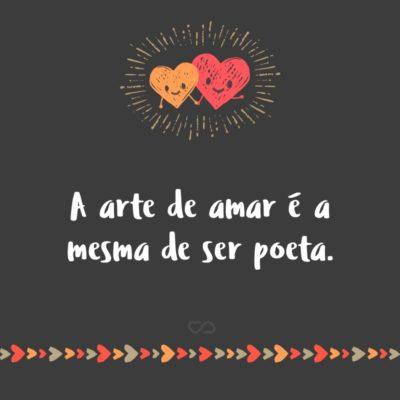Frase de Amor - A arte de amar é a mesma de ser poeta.