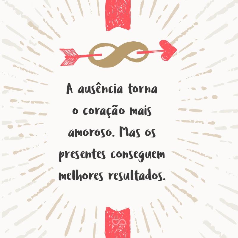 Frase de Amor - A ausência torna o coração mais amoroso. Mas os presentes conseguem melhores resultados.