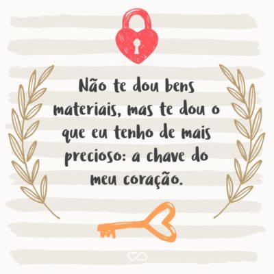 Frase de Amor - Não te dou bens materiais, mas te dou o que eu tenho de mais precioso: a chave do meu coração.