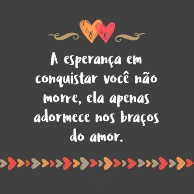 Frase de Amor - A esperança em conquistar você não morre, ela apenas adormece nos braços do amor.
