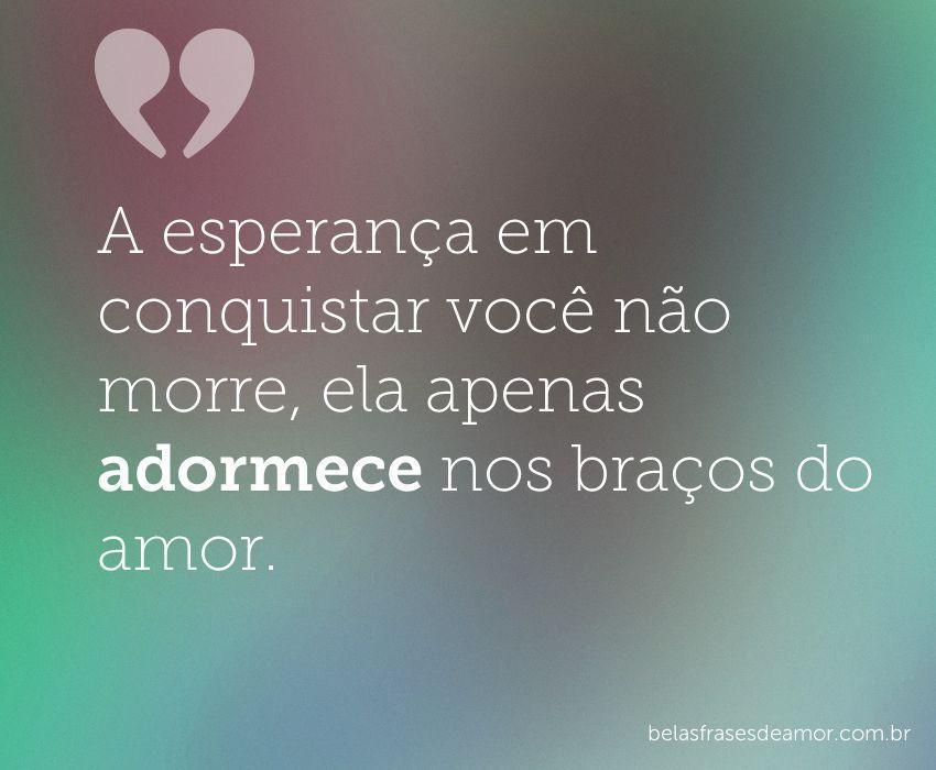 """Frases De Amor Não Correspondido Indiretas: """"A Esperança Em Conquistar Você Não Morre, Ela Apenas"""