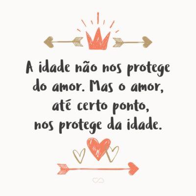 Frase de Amor - A idade não nos protege do amor. Mas o amor, até certo ponto, nos protege da idade.