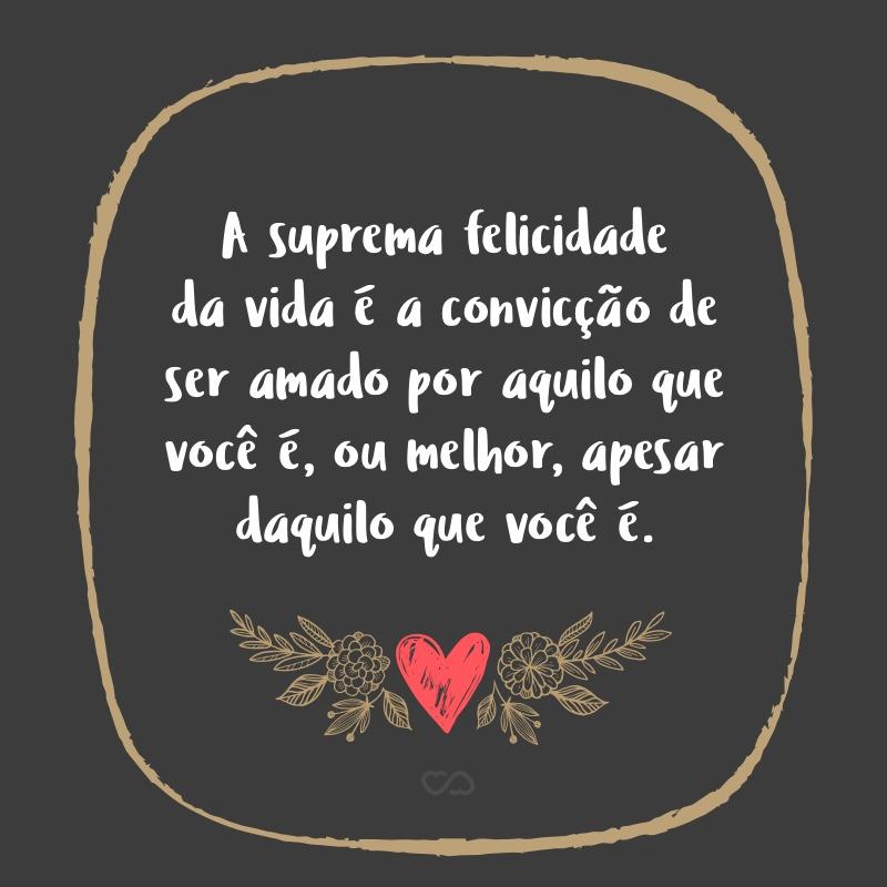 Frase de Amor - A suprema felicidade da vida é a convicção de ser amado por aquilo que você é, ou melhor, apesar daquilo que você é.