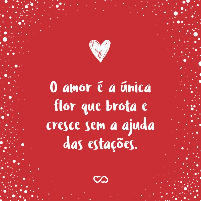 O Amor é A única Flor Que Brota E Cresce Sem A Ajuda Das