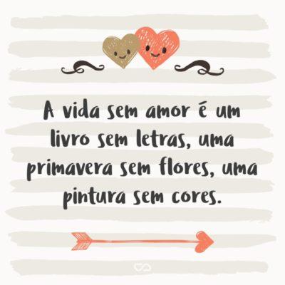 Frase de Amor - A vida sem amor é um livro sem letras, uma primavera sem flores, uma pintura sem cores.