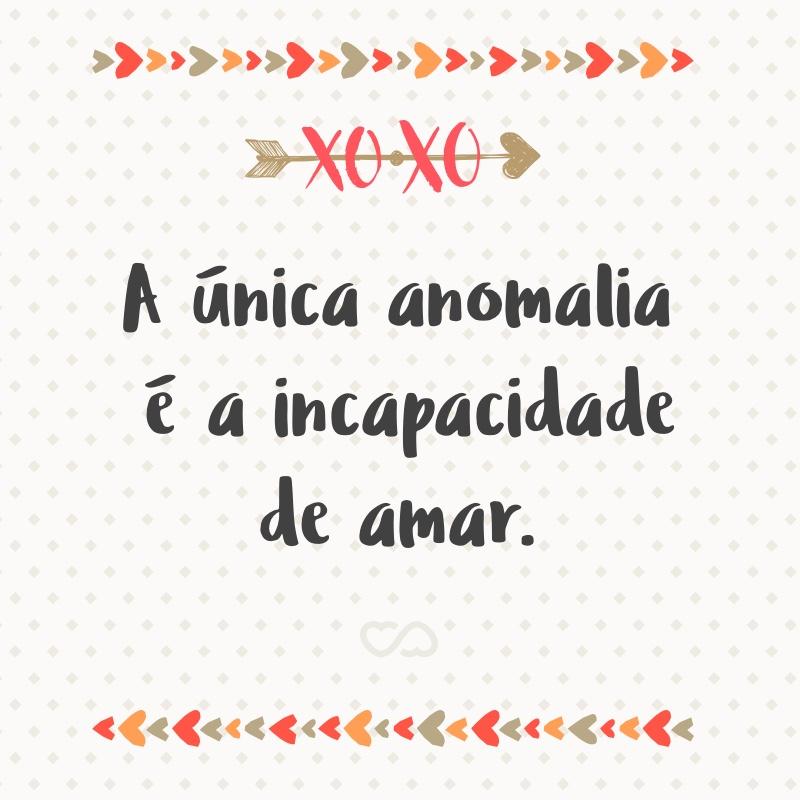 Frase de Amor - A única anomalia é a incapacidade de amar.