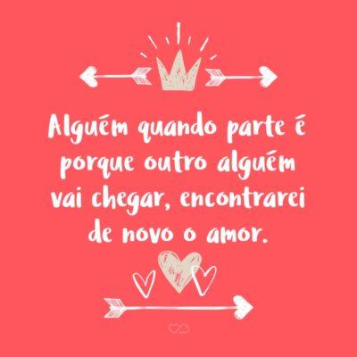 Frase de Amor - Alguém quando parte é porque outro alguém vai chegar, encontrarei de novo o amor.