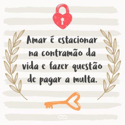 Frase de Amor - Amar é estacionar na contramão da vida e fazer questão de pagar a multa.