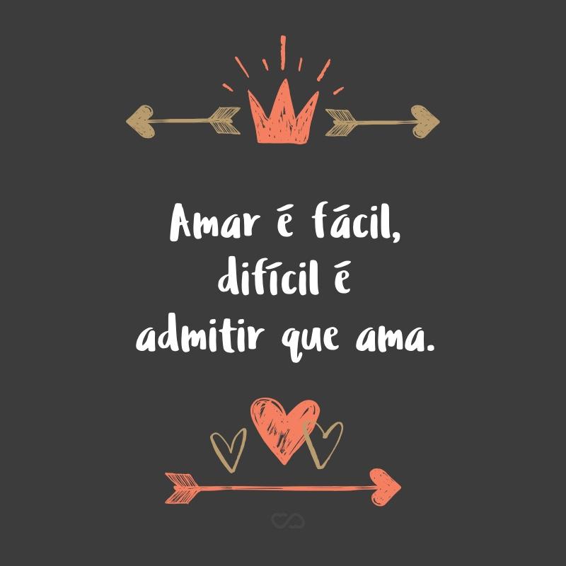 Frase de Amor - Amar é fácil, difícil é admitir que ama.