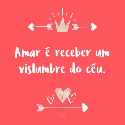 Frase de Amor - Amar é receber um vislumbre do céu.