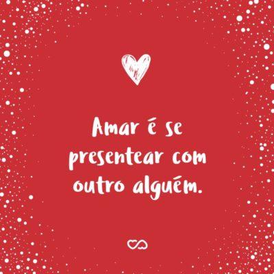 Frase de Amor - Amar é se presentear com outro alguém.