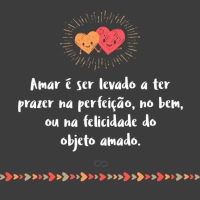 Frase de Amor - Amar é ser levado a ter prazer na perfeição, no bem, ou na felicidade do objeto amado.