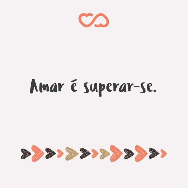 Frase de Amor - Amar é superar-se.