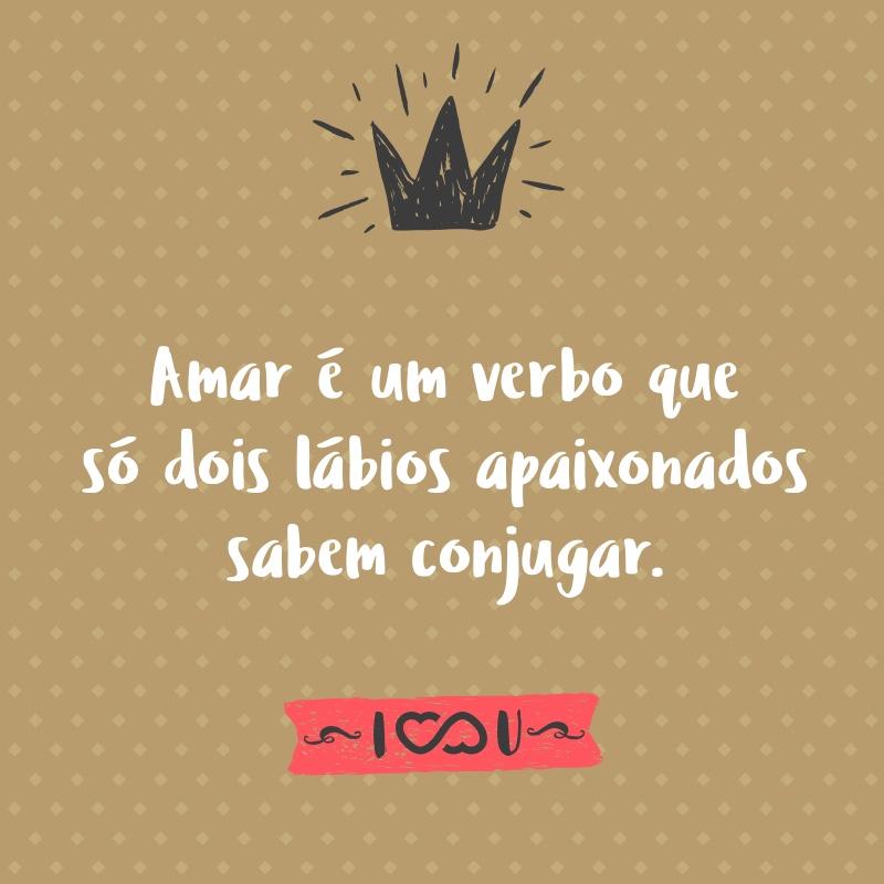 Frase de Amor - Amar é um verbo que só dois lábios apaixonados sabem conjugar.