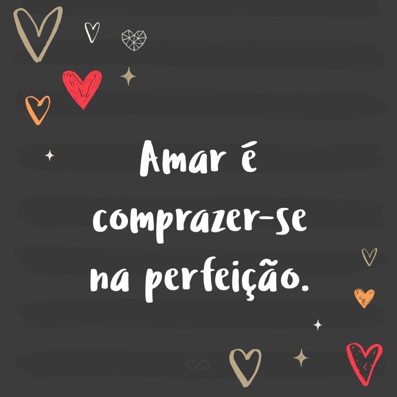 Frase de Amor - Amar é comprazer-se na perfeição.