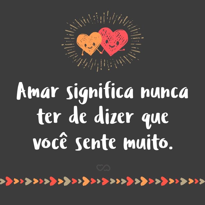 Frase de Amor - Amar significa nunca ter de dizer que você sente muito.
