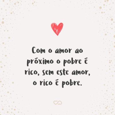 Frase de Amor - Com o amor ao próximo o pobre é rico, sem este amor, o rico é pobre.