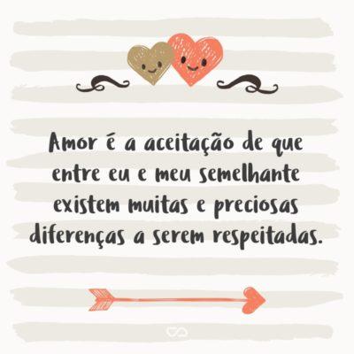 Frase de Amor - Amor é a aceitação de que entre eu e meu semelhante existem muitas e preciosas diferenças a serem respeitadas.