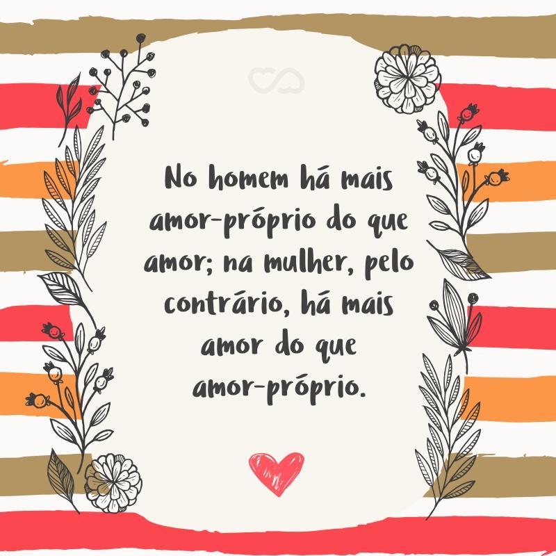 Frase de Amor - No homem há mais amor-próprio do que amor; na mulher, pelo contrário, há mais amor do que amor-próprio.
