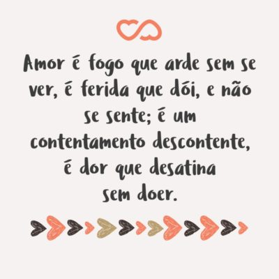 Frase de Amor - Amor é fogo que arde sem se ver, é ferida que dói, e não se sente; é um contentamento descontente, é dor que desatina sem doer.