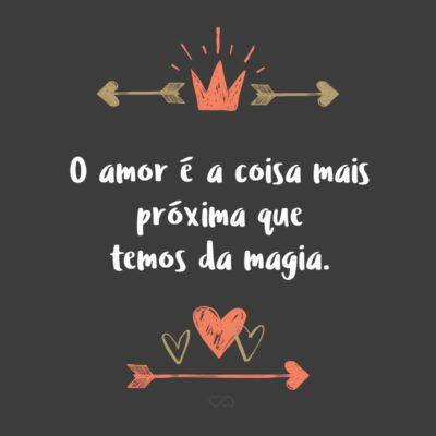 Frase de Amor - O amor é a coisa mais próxima que temos da magia.
