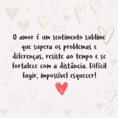 Frase de Amor - O amor é um sentimento sublime que supera os problemas e diferenças, resiste ao tempo e se fortalece com a distância. Difícil fugir, impossível esquecer!