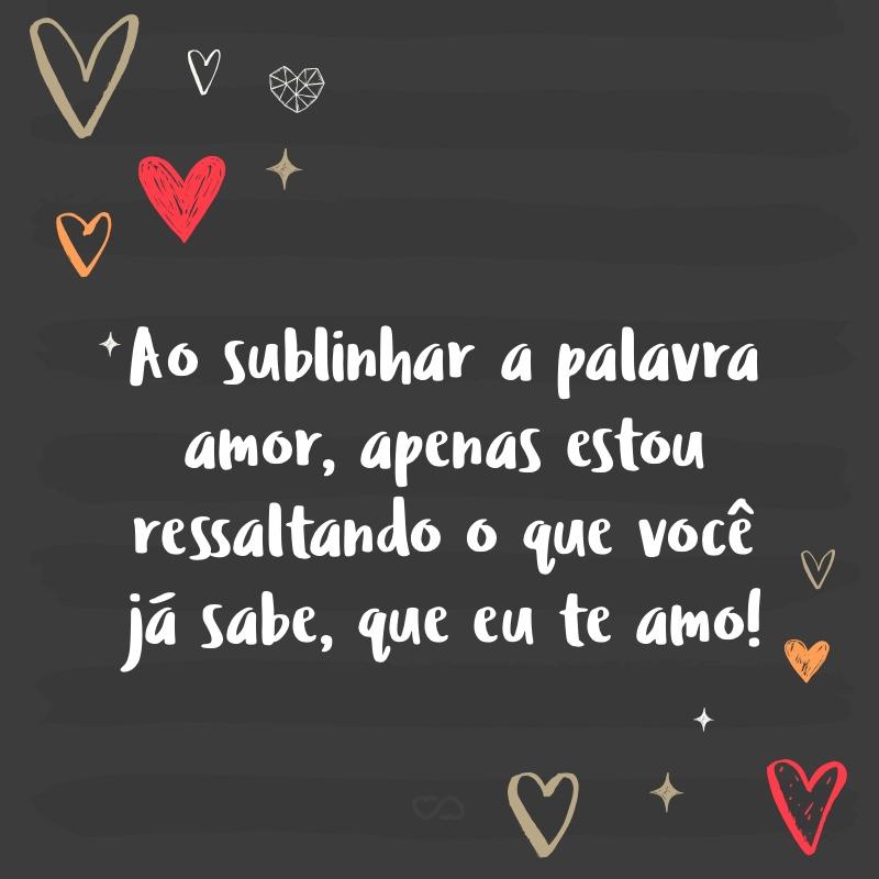 Frase de Amor - Ao sublinhar a palavra amor, apenas estou ressaltando o que você já sabe, que eu te amo!