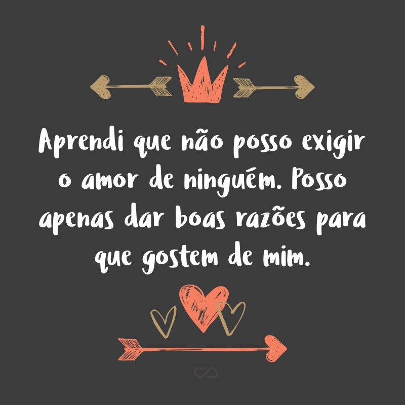 Frase de Amor - Aprendi que não posso exigir o amor de ninguém. Posso apenas dar boas razões para que gostem de mim e ter paciência, para que a vida faça o resto.