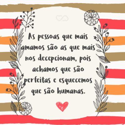 Frase de Amor - As pessoas que mais amamos são as que mais nos decepcionam, pois achamos que são perfeitas e esquecemos que são humanas.